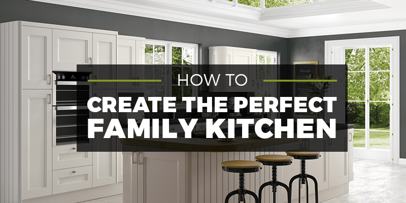 how to create the perfect family kitchen